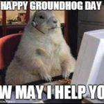 Happy Groundhog Day! How may I help lyou.