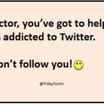 Doctor you've got to help me. I'm addicted to Twitter.